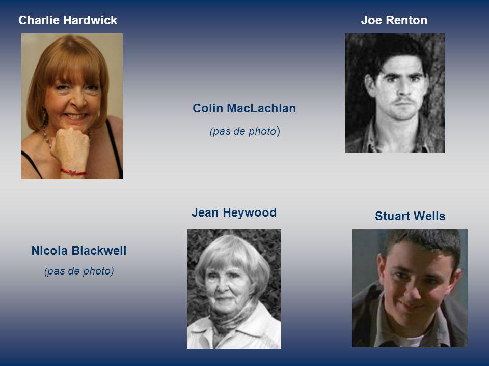 Charlie Hardwick Colin MacLachlan (pas de photo ) Joe Renton Nicola Blackwell (pas de photo) Jean Heywood Stuart Wells