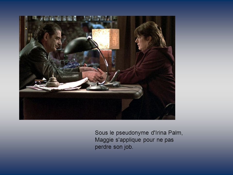Sous le pseudonyme d Irina Palm, Maggie s applique pour ne pas perdre son job.