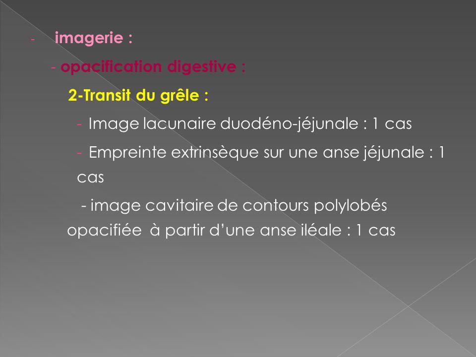 - imagerie : - opacification digestive : 2-Transit du grêle : -Image lacunaire duodéno-jéjunale : 1 cas -Empreinte extrinsèque sur une anse jéjunale :
