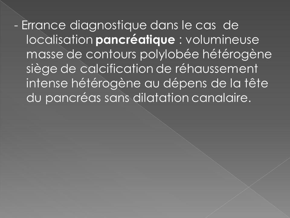 - Errance diagnostique dans le cas de localisation pancréatique : volumineuse masse de contours polylobée hétérogène siège de calcification de réhauss