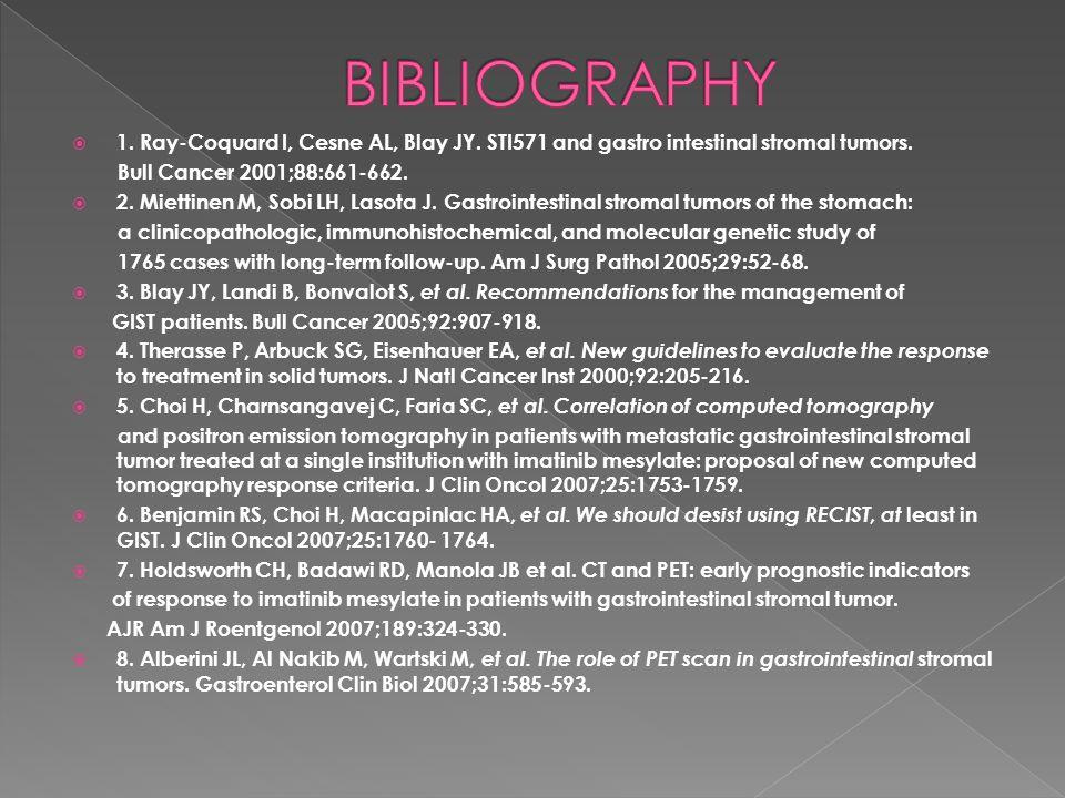 1. Ray-Coquard I, Cesne AL, Blay JY. STI571 and gastro intestinal stromal tumors. Bull Cancer 2001;88:661-662. 2. Miettinen M, Sobi LH, Lasota J. Gast