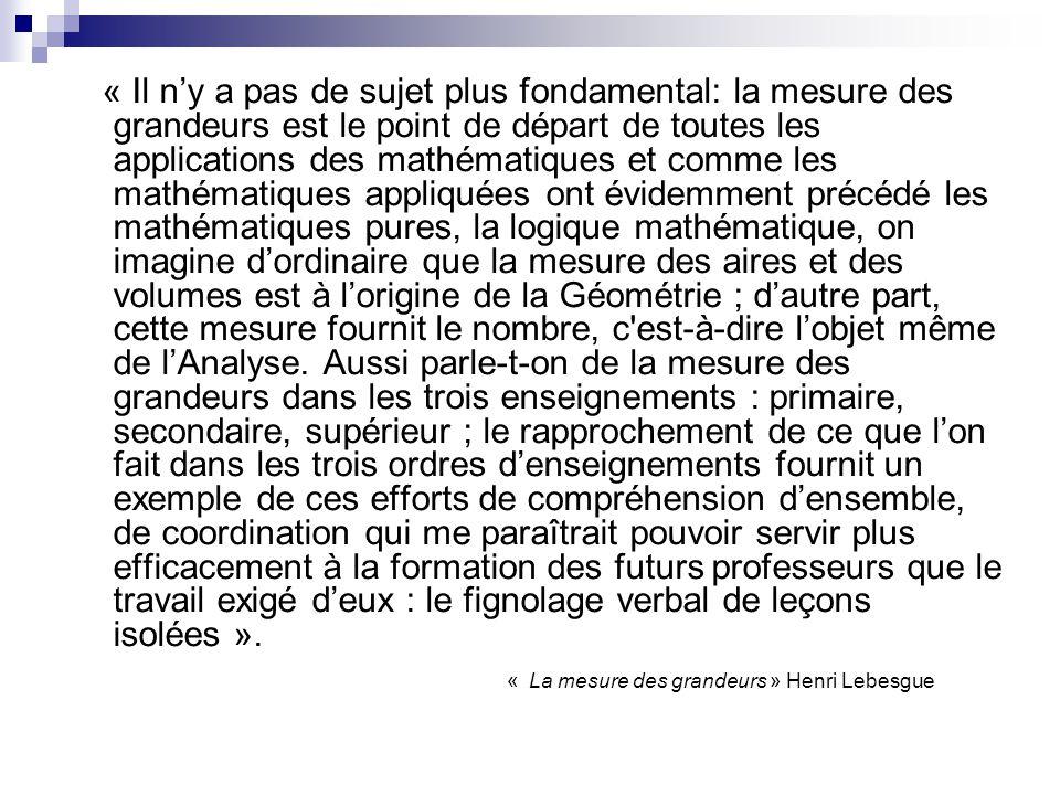 « Il ny a pas de sujet plus fondamental: la mesure des grandeurs est le point de départ de toutes les applications des mathématiques et comme les mathématiques appliquées ont évidemment précédé les mathématiques pures, la logique mathématique, on imagine dordinaire que la mesure des aires et des volumes est à lorigine de la Géométrie ; dautre part, cette mesure fournit le nombre, c est-à-dire lobjet même de lAnalyse.