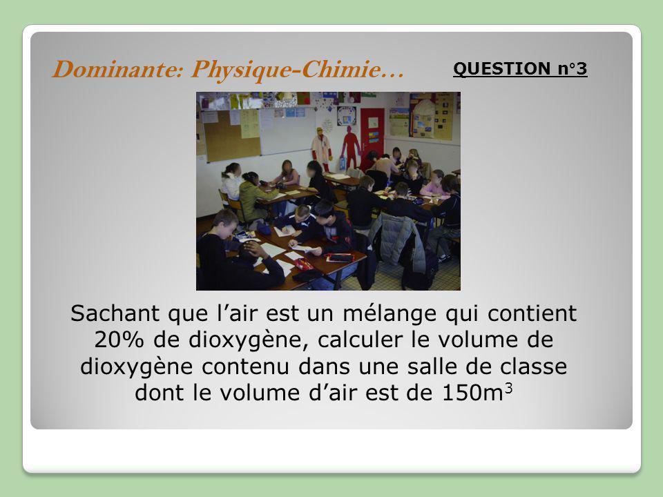 Dominante: Physique-Chimie… QUESTION n°3 Sachant que lair est un mélange qui contient 20% de dioxygène, calculer le volume de dioxygène contenu dans une salle de classe dont le volume dair est de 150m 3