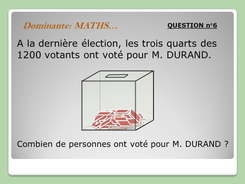 QUESTION n°6 Dominante: MATHS… A la dernière élection, les trois quarts des 1200 votants ont voté pour M.