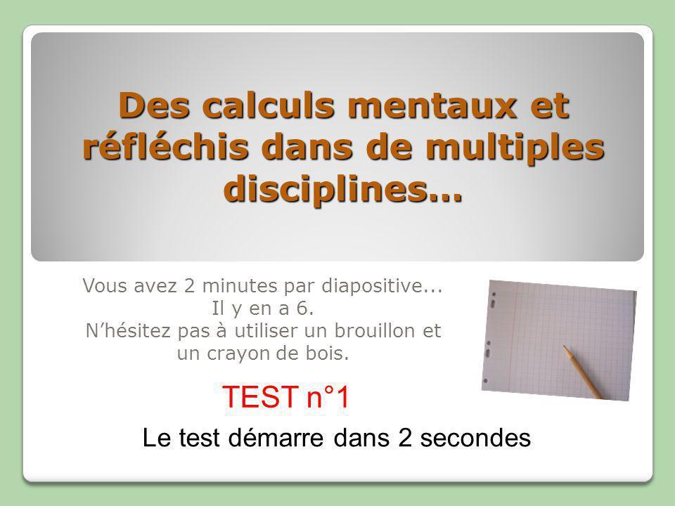 Des calculs mentaux et réfléchis dans de multiples disciplines… Vous avez 2 minutes par diapositive...