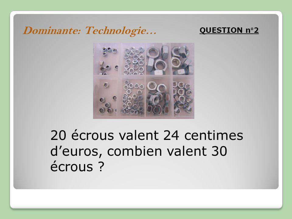 Dominante: Technologie… QUESTION n°2 20 écrous valent 24 centimes deuros, combien valent 30 écrous ?