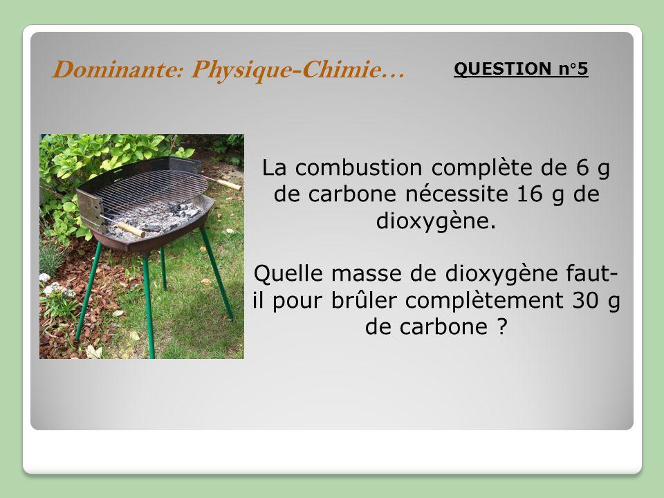 Dominante: Physique-Chimie… QUESTION n°5 La combustion complète de 6 g de carbone nécessite 16 g de dioxygène. Quelle masse de dioxygène faut- il pour