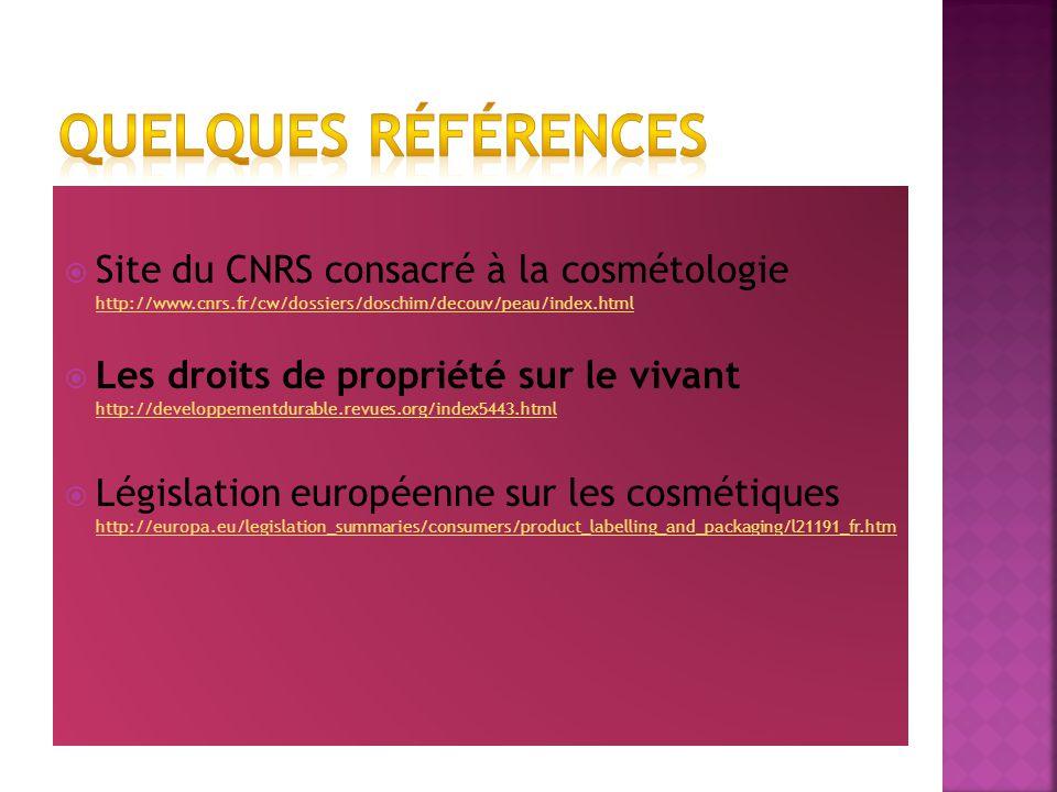 Site du CNRS consacré à la cosmétologie http://www.cnrs.fr/cw/dossiers/doschim/decouv/peau/index.html http://www.cnrs.fr/cw/dossiers/doschim/decouv/peau/index.html Les droits de propriété sur le vivant http://developpementdurable.revues.org/index5443.html http://developpementdurable.revues.org/index5443.html Législation européenne sur les cosmétiques http://europa.eu/legislation_summaries/consumers/product_labelling_and_packaging/l21191_fr.htm http://europa.eu/legislation_summaries/consumers/product_labelling_and_packaging/l21191_fr.htm