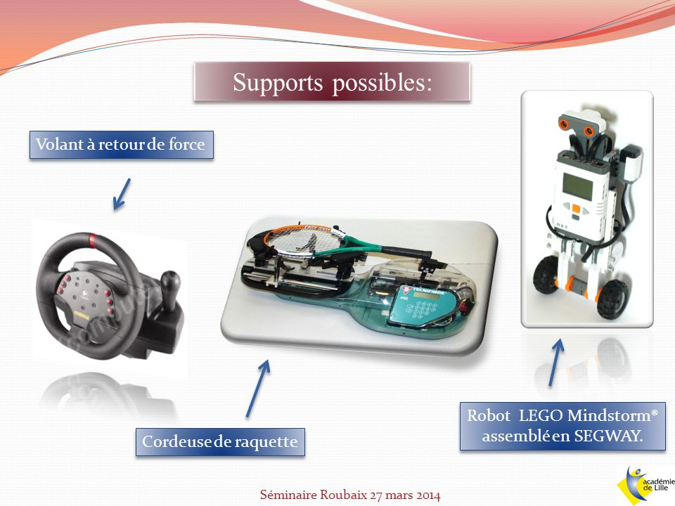 Supports possibles: Séminaire Roubaix 27 mars 2014 Volant à retour de force Cordeuse de raquette Robot LEGO Mindstorm® assemblé en SEGWAY.