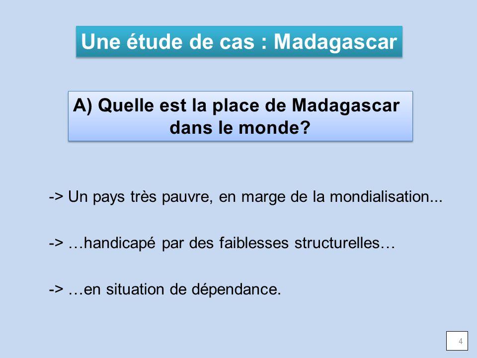 A) Quelle est la place de Madagascar dans le monde? A) Quelle est la place de Madagascar dans le monde? Une étude de cas : Madagascar 4 -> Un pays trè