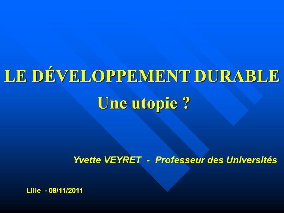 LE DÉVELOPPEMENT DURABLE Une utopie ? Yvette VEYRET - Professeur des Universités Lille - 09/11/2011