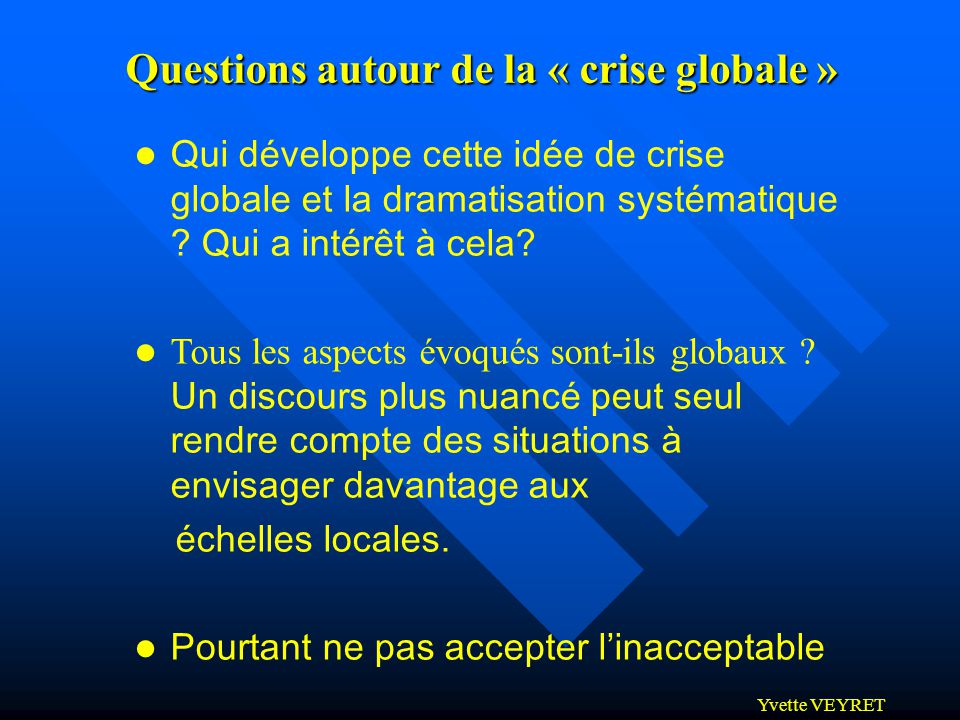 Yvette VEYRET Questions autour de la « crise globale » l Qui développe cette idée de crise globale et la dramatisation systématique ? Qui a intérêt à