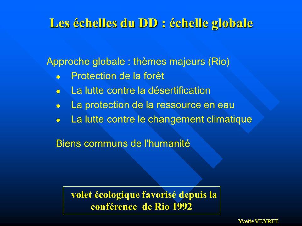 Yvette VEYRET Les échelles du DD : échelle globale Approche globale : thèmes majeurs (Rio) Protection de la forêt La lutte contre la désertification L
