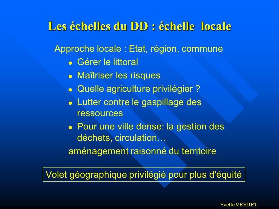 Yvette VEYRET Les échelles du DD : échelle locale Approche locale : Etat, région, commune Gérer le littoral Maîtriser les risques Quelle agriculture p
