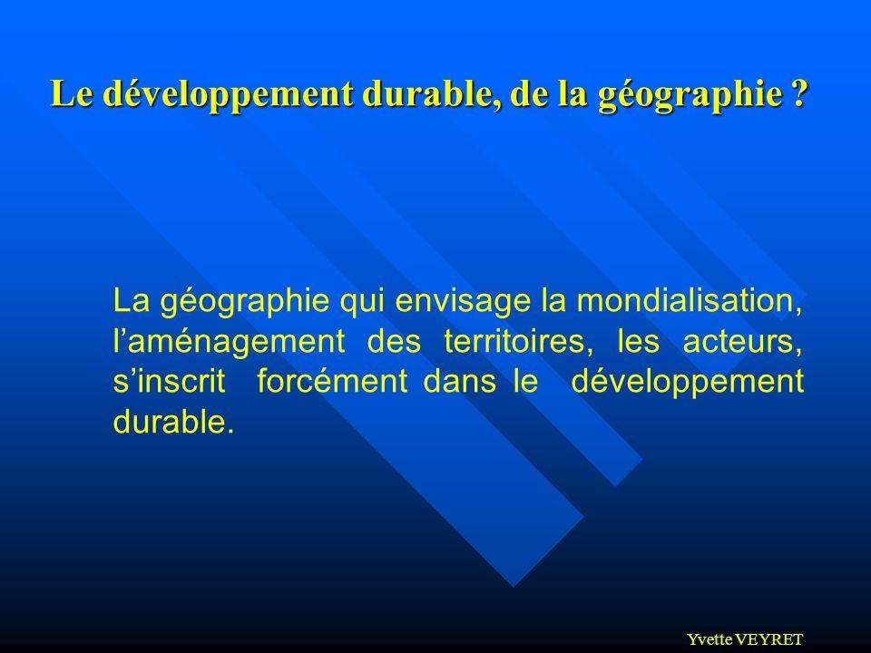 Yvette VEYRET Le développement durable, de la géographie ? La géographie qui envisage la mondialisation, laménagement des territoires, les acteurs, si
