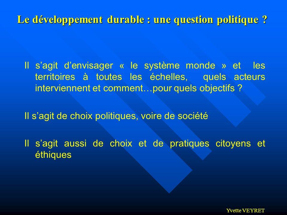 Yvette VEYRET Le développement durable : une question politique ? Il sagit denvisager « le système monde » et les territoires à toutes les échelles, q