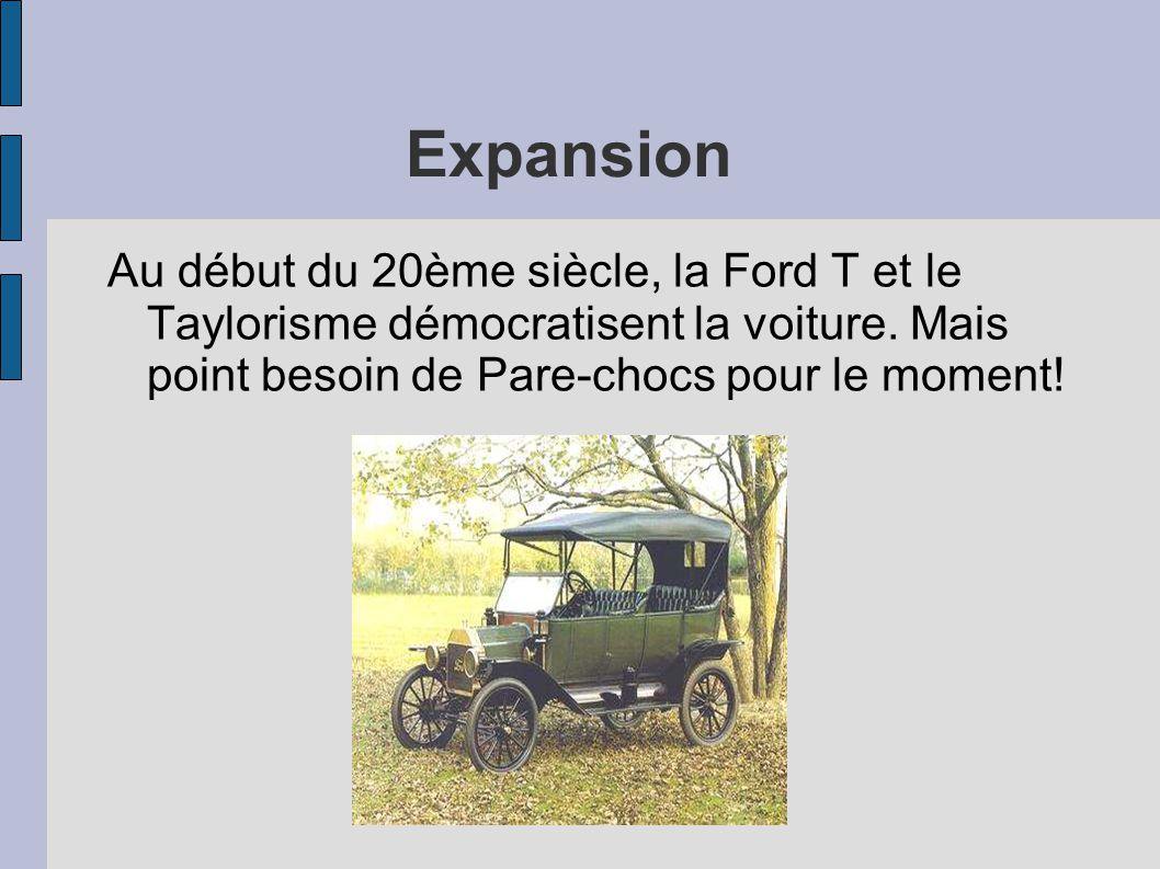 Expansion Au début du 20ème siècle, la Ford T et le Taylorisme démocratisent la voiture. Mais point besoin de Pare-chocs pour le moment!