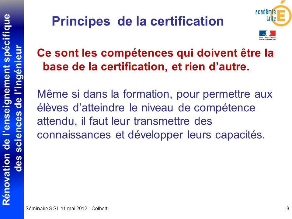 Rénovation de lenseignement spécifique des sciences de lingénieur Séminaire S SI -11 mai 2012 - Colbert8 Principes de la certification Ce sont les compétences qui doivent être la base de la certification, et rien dautre.