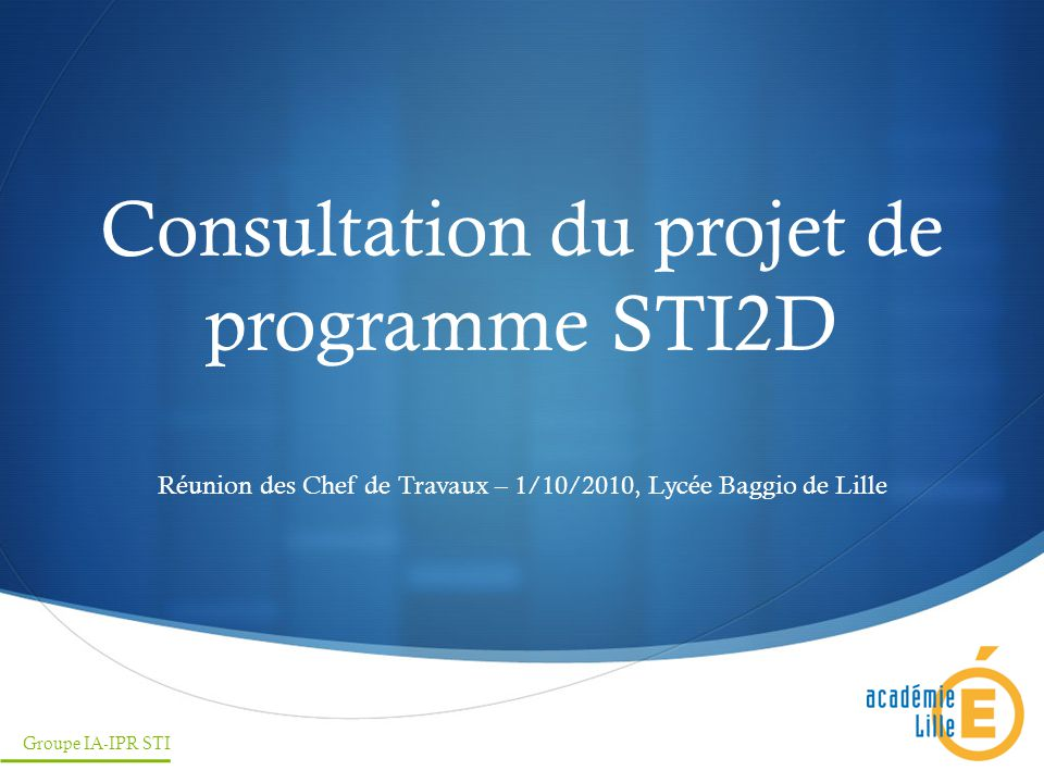Consultation du projet de programme STI2D Réunion des Chef de Travaux – 1/10/2010, Lycée Baggio de Lille Groupe IA-IPR STI
