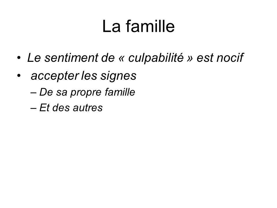 La famille Le sentiment de « culpabilité » est nocif accepter les signes –De sa propre famille –Et des autres