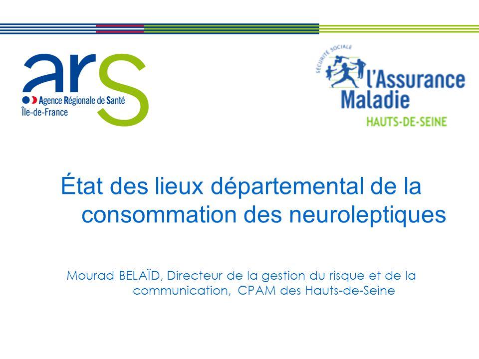 État des lieux départemental de la consommation des neuroleptiques Mourad BELAÏD, Directeur de la gestion du risque et de la communication, CPAM des Hauts-de-Seine