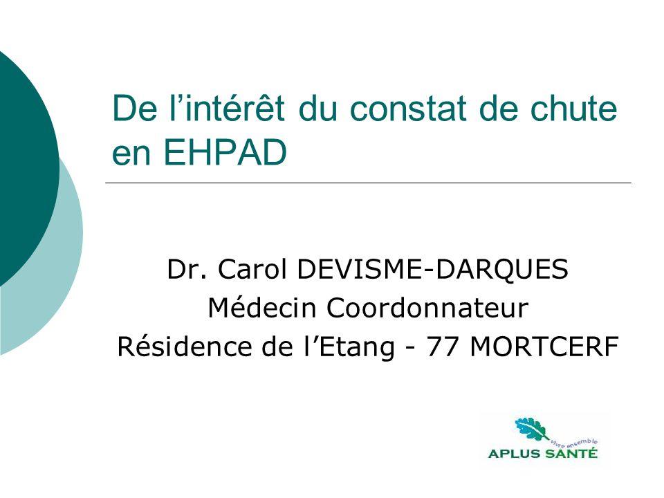 De lintérêt du constat de chute en EHPAD Dr. Carol DEVISME-DARQUES Médecin Coordonnateur Résidence de lEtang - 77 MORTCERF