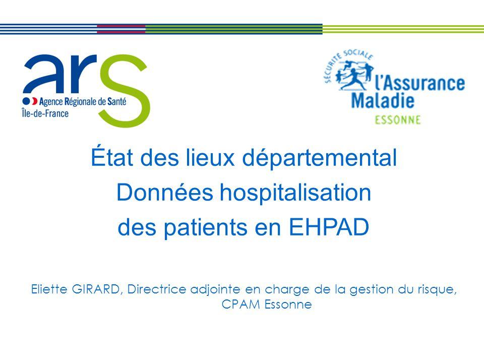 État des lieux départemental Données hospitalisation des patients en EHPAD Eliette GIRARD, Directrice adjointe en charge de la gestion du risque, CPAM Essonne