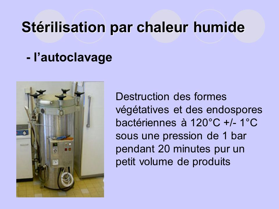 Stérilisation par chaleur humide Destruction des formes végétatives et des endospores bactériennes à 120°C +/- 1°C sous une pression de 1 bar pendant