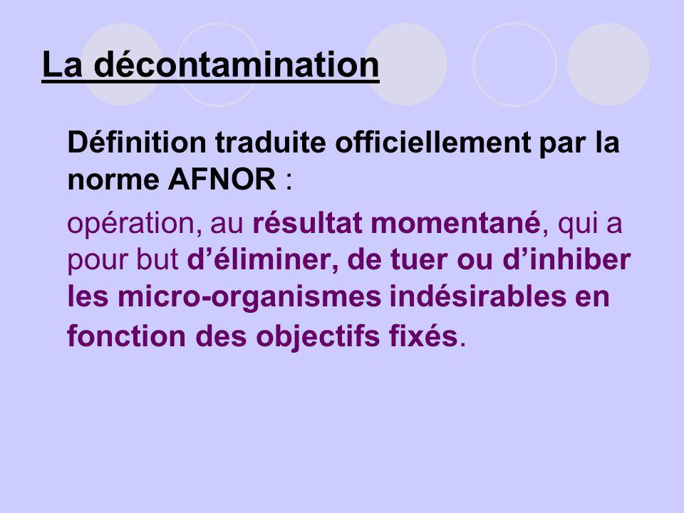 La décontamination Définition traduite officiellement par la norme AFNOR : opération, au résultat momentané, qui a pour but déliminer, de tuer ou dinh