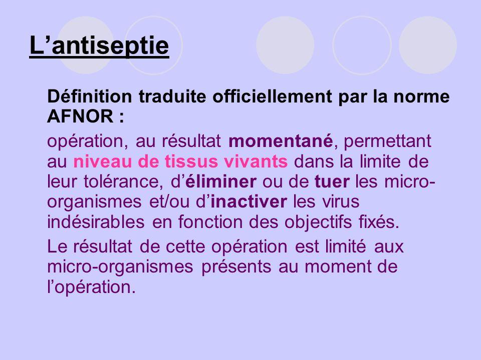Lantiseptie Définition traduite officiellement par la norme AFNOR : opération, au résultat momentané, permettant au niveau de tissus vivants dans la l