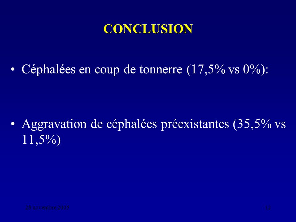 28 novembre 200512 CONCLUSION Céphalées en coup de tonnerre (17,5% vs 0%): Aggravation de céphalées préexistantes (35,5% vs 11,5%)