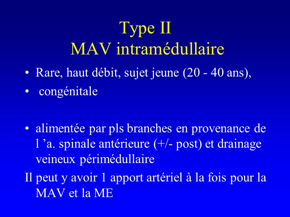 Type II MAV intramédullaire Rare, haut débit, sujet jeune (20 - 40 ans), congénitale alimentée par pls branches en provenance de l a.