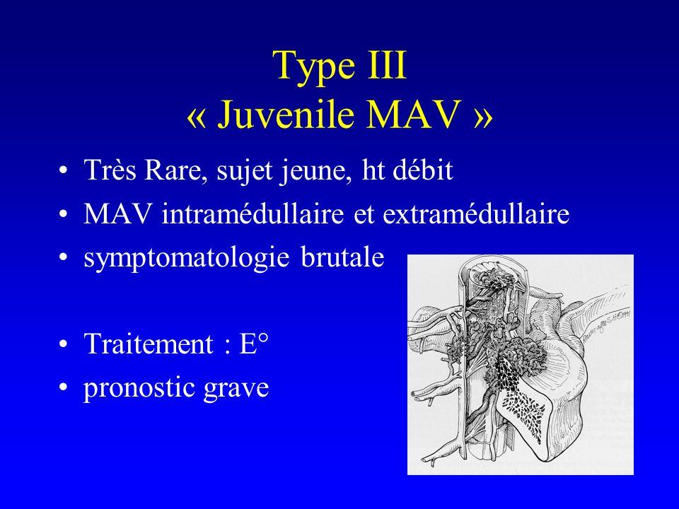 Type III « Juvenile MAV » Très Rare, sujet jeune, ht débit MAV intramédullaire et extramédullaire symptomatologie brutale Traitement : E° pronostic grave