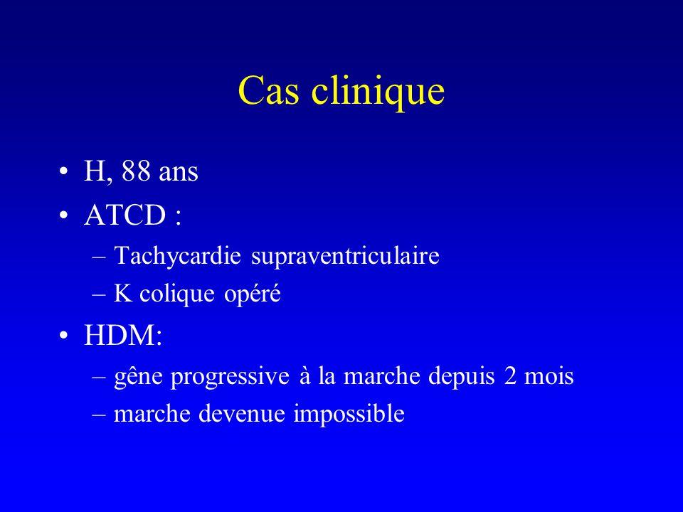 Cas clinique H, 88 ans ATCD : –Tachycardie supraventriculaire –K colique opéré HDM: –gêne progressive à la marche depuis 2 mois –marche devenue impossible