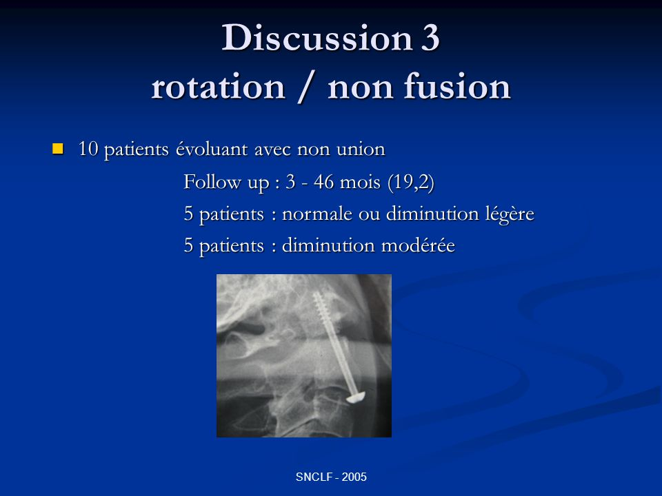 SNCLF - 2005 Discussion 3 rotation / non fusion 10 patients évoluant avec non union 10 patients évoluant avec non union Follow up : 3 - 46 mois (19,2)