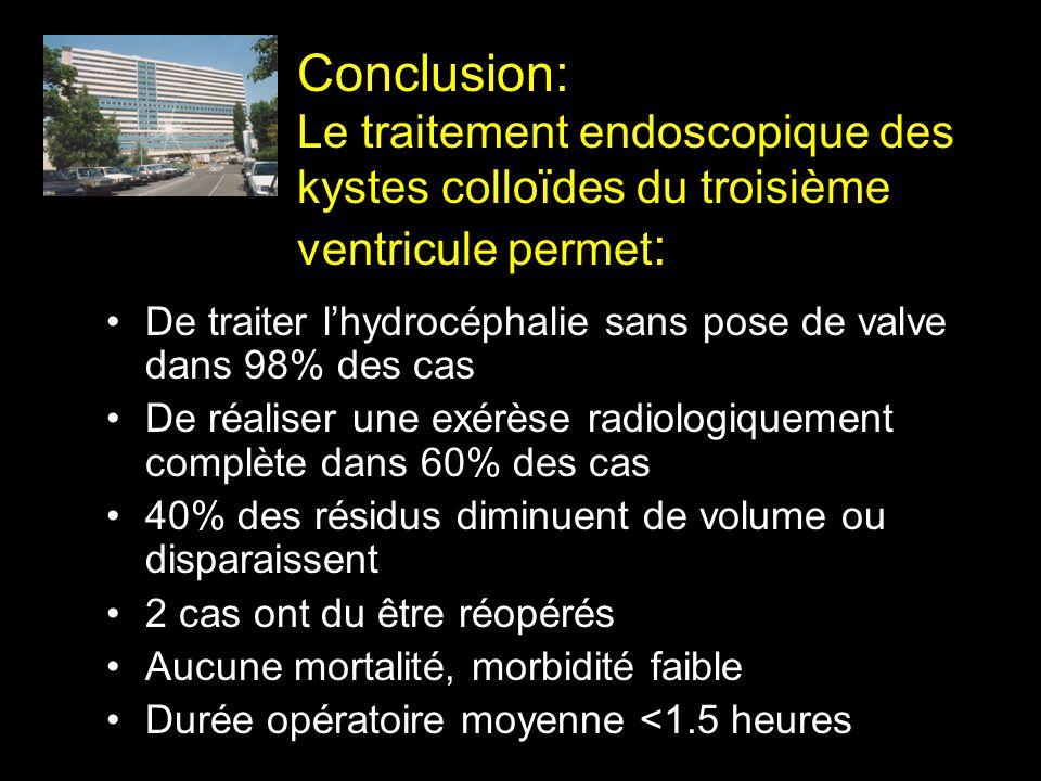 Conclusion: Le traitement endoscopique des kystes colloïdes du troisième ventricule permet : De traiter lhydrocéphalie sans pose de valve dans 98% des
