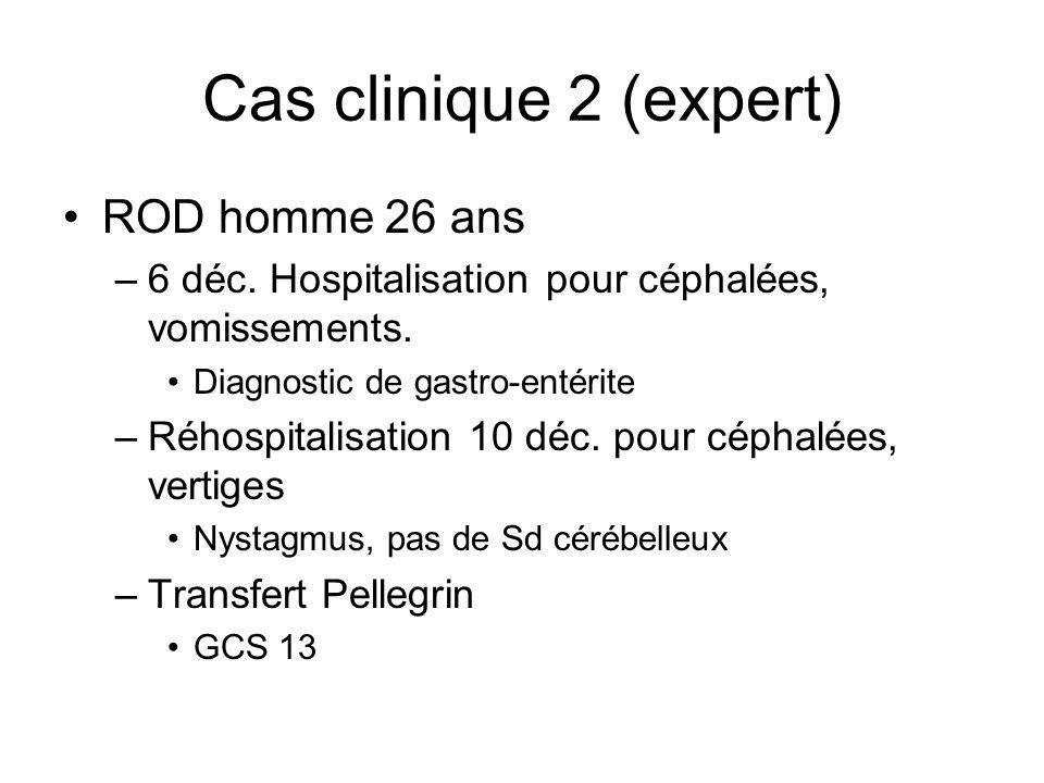 Cas clinique 2 (expert) ROD homme 26 ans –6 déc. Hospitalisation pour céphalées, vomissements. Diagnostic de gastro-entérite –Réhospitalisation 10 déc