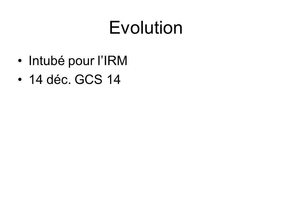 Evolution Intubé pour lIRM 14 déc. GCS 14