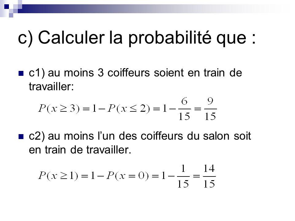 c) Calculer la probabilité que : c1) au moins 3 coiffeurs soient en train de travailler: c2) au moins lun des coiffeurs du salon soit en train de travailler.