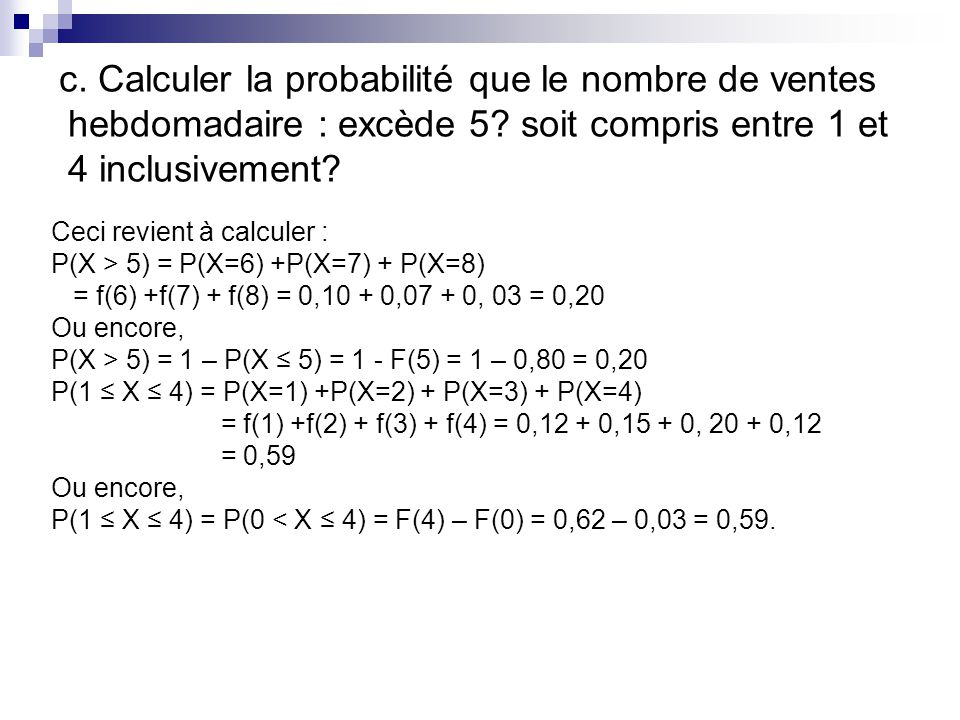 c. Calculer la probabilité que le nombre de ventes hebdomadaire : excède 5? soit compris entre 1 et 4 inclusivement? Ceci revient à calculer : P(X > 5