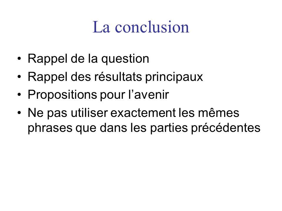 La conclusion Rappel de la question Rappel des résultats principaux Propositions pour lavenir Ne pas utiliser exactement les mêmes phrases que dans les parties précédentes