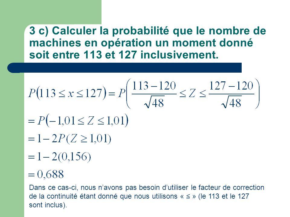 3 c) Calculer la probabilité que le nombre de machines en opération un moment donné soit entre 113 et 127 inclusivement. Dans ce cas-ci, nous navons p