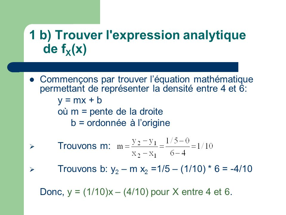 1 b) Trouver l'expression analytique de f X (x) Commençons par trouver léquation mathématique permettant de représenter la densité entre 4 et 6: y = m