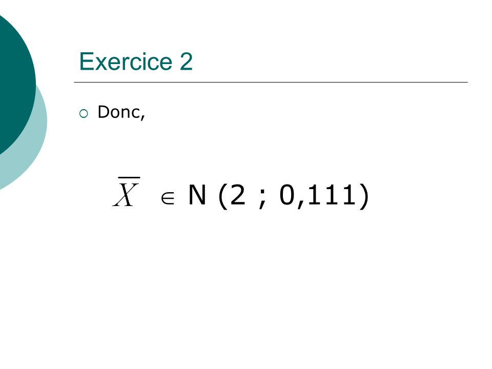 Exercice 2 Donc, N (2 ; 0,111)