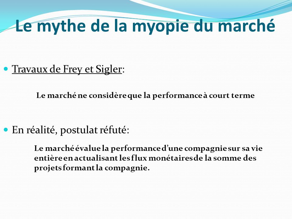 Le mythe de la myopie du marché Travaux de Frey et Sigler: En réalité, postulat réfuté: Le marché ne considère que la performance à court terme Le mar