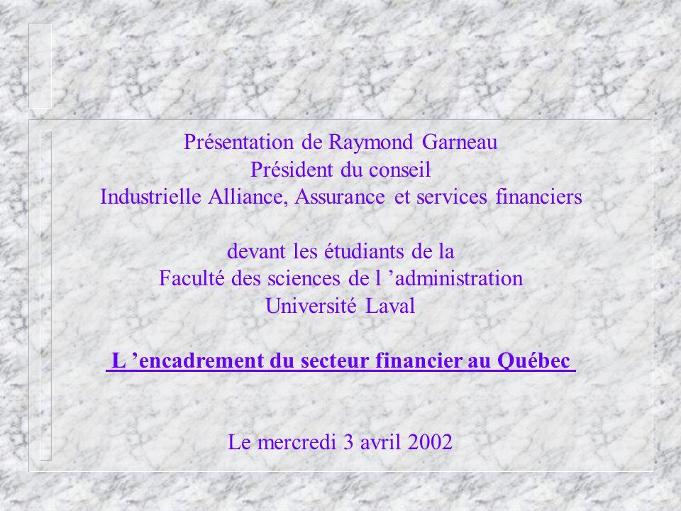 Présentation de Raymond Garneau Président du conseil Industrielle Alliance, Assurance et services financiers devant les étudiants de la Faculté des sciences de l administration Université Laval L encadrement du secteur financier au Québec Le mercredi 3 avril 2002