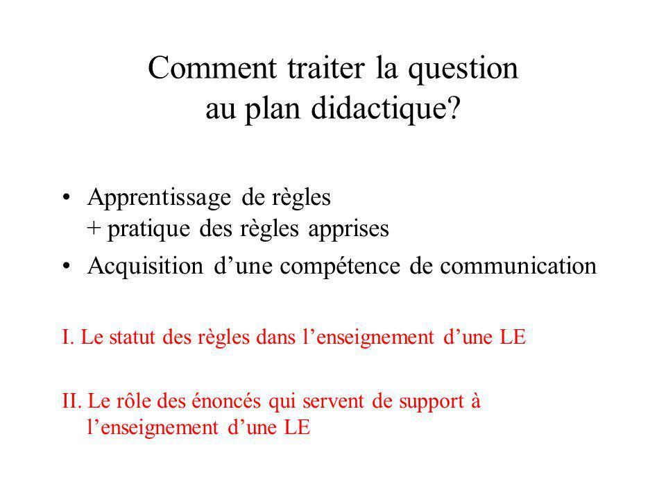 Comment traiter la question au plan didactique? Apprentissage de règles + pratique des règles apprises Acquisition dune compétence de communication I.