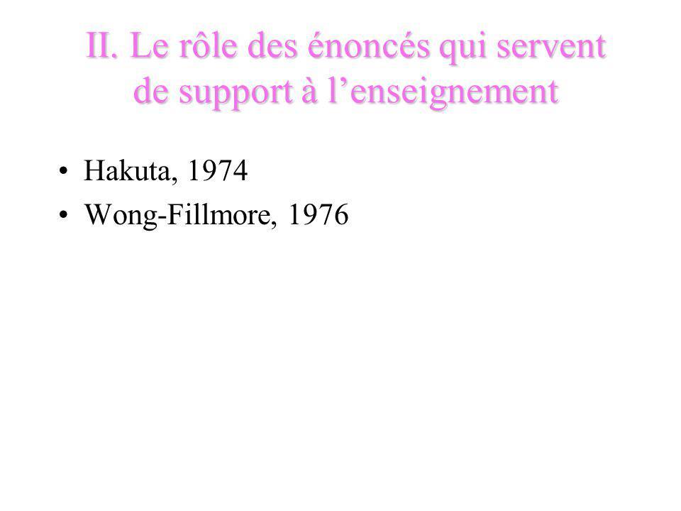 II. Le rôle des énoncés qui servent de support à lenseignement Hakuta, 1974 Wong-Fillmore, 1976