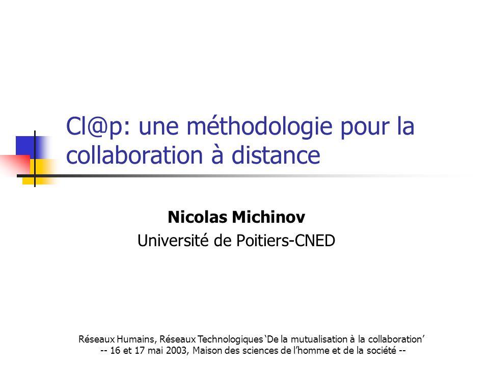 Cl@p: une méthodologie pour la collaboration à distance Nicolas Michinov Université de Poitiers-CNED Réseaux Humains, Réseaux Technologiques De la mutualisation à la collaboration -- 16 et 17 mai 2003, Maison des sciences de lhomme et de la société --