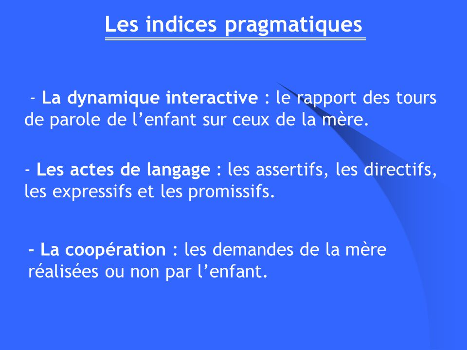 Les indices pragmatiques - La dynamique interactive : le rapport des tours de parole de lenfant sur ceux de la mère. - La coopération : les demandes d